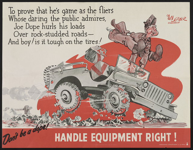 Don't be a dope! Handle equipment right! To prove that he's game as the fliers whose daring the public admires, Joe Dope hurls his loads over rock-studded roads - and boy! is it tough on the tires! / / Cpt. Will Eisner, Ordnance.