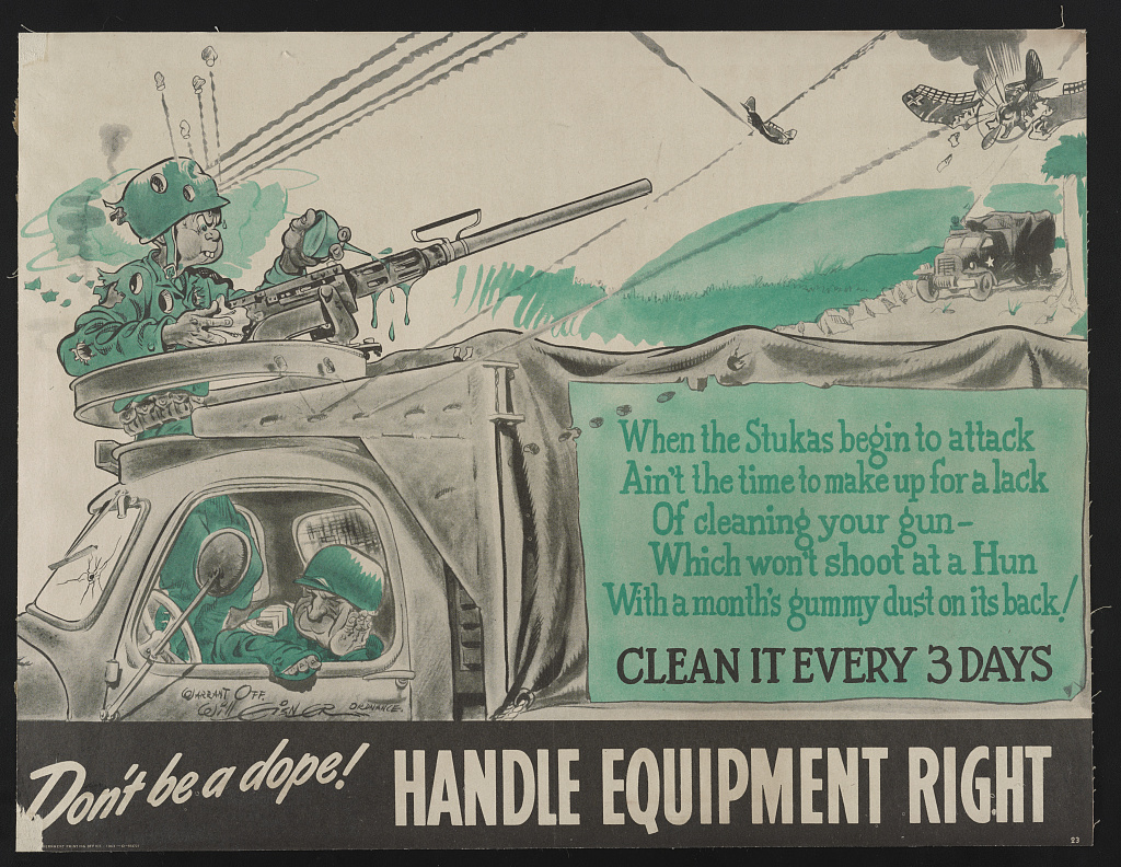 Don't be a dope! Handle equipment right When the Stukas begin to attack ain't the time to make up for a lack of cleaning your gun - which won't shoot at a Hun with a month's gummy dust on its back! Clean it every 3 days / / Warrant Off. Will Eisner, Ordnance.