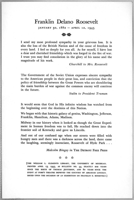 Franklin Delano Roosevelt January 30, 1882 - April 12, 1945. [Notes of sympathy from Churchill to Mrs. Roosevelt. Stalin to President Truman and a testimonial from Malcolm Bingay in the Detroit Free Press.] [Ann Arbor, Mich. 1945].