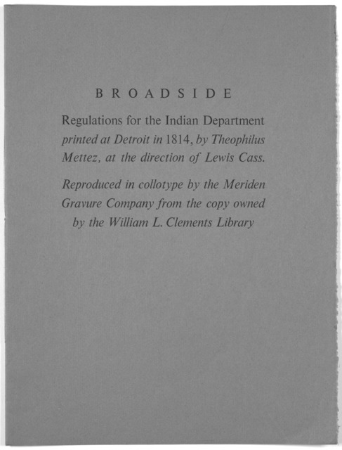 Broadside. Regulations of the Indian department printed at Detroit in 1814, by Theophilus Mettez, at the direction of Lewis Cass. Reproduced in collotype by the Meriden Gravure Company from the copy owned by the William L. Clements Library. [195