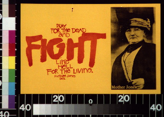 Pray for the dead and fight like hell for the living. Mother Jones 1902