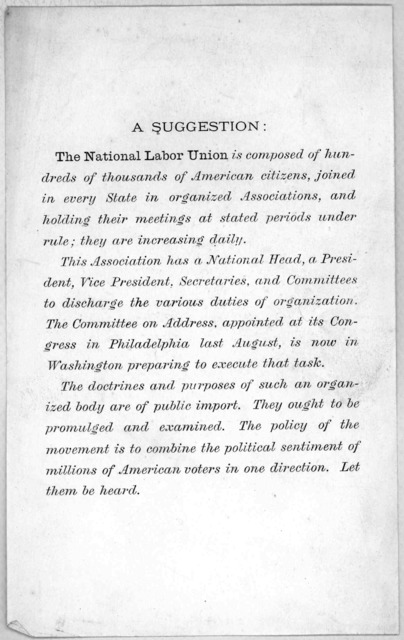 A suggestion The national labor union is composed of hundreds of thousands of American citizens, joined in every State in organized associations, and holding their meetings at stated periods under rule ... [Washington, D. C. n. d.].