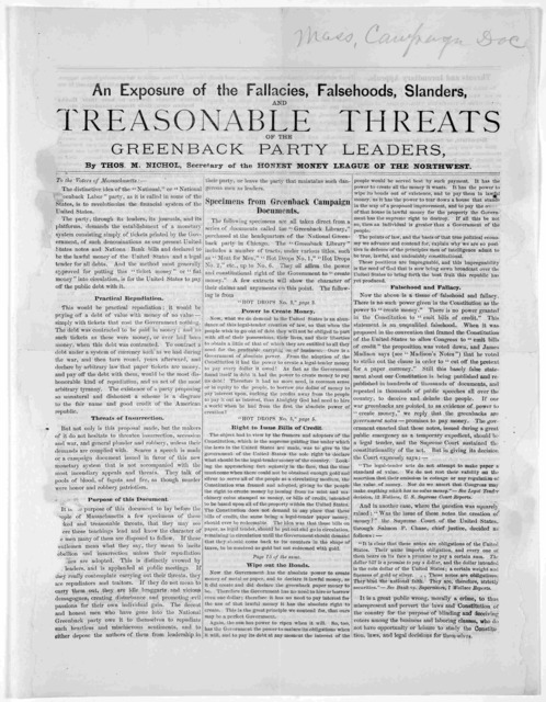An exposure of the fallacies, falsehoods, slanders, and treasonable threats of the Greenback party leaders, by Thos. M. Nichol, Secretary of the Honest money league of the northwest. To the voters of Massachusetts ... [n. d.].