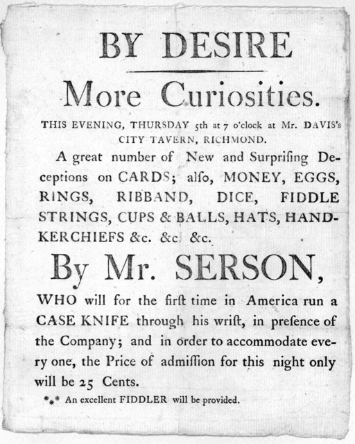 By desire More curiosities. This evening, Thursday 5th at 7 o'clock at Mr. Davis's City tavern, Richmond. A great number of new and surprising deceptions on cards; also, money, eggs, rings, ribband, dice, fiddle strings, cup & balls, hats, handk