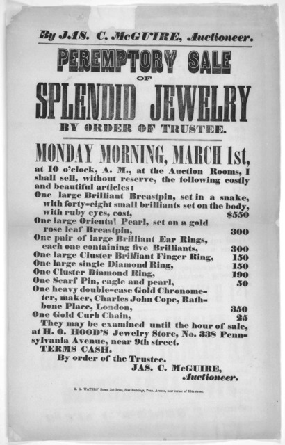 By Jas. C. McGuire, auctioneer. Peremptory sale of splendid jewelry by order of trustee. Monday morning, March 1st ... Jas. C. Mc Guire, auctioneer. [Washington, D. C.] R. A. Waters' steam job press, Star building, Penn. Avenue, near corner of 1