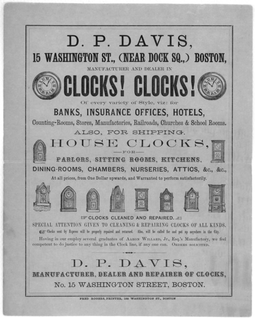 D. P. Davis, 15 Washington St., (Near Dock Sq.,) Boston. manufacturer and dealer in clocks! clocks! of every variety of style, viz: for banks, insurance office, hotels ... Boston. Fred Rogers, printer, 152 Washington St. [n. d.].