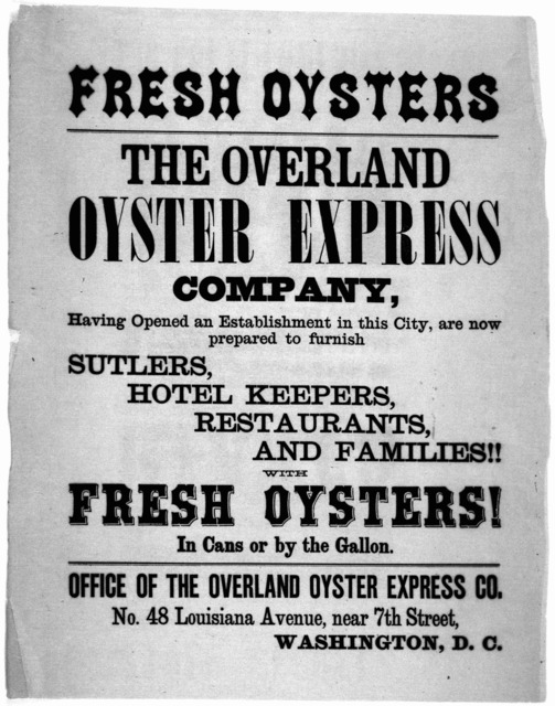 Fresh oysters. The Overland oyster express company, having opened an establishment in this city, are now prepared to furnish shutlers, hotel keepers, restaurants, and families!! with fresh oysters! ... Washington, D. C. [n. d.].