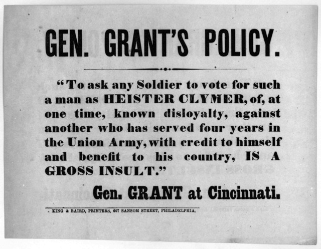 "Gen. Grant's policy ""To ask any soldier to vote for such a man as Heister Clymer, of, at one time, known disloyalty, against another who has served four years in the Union army, with credit to himself and benefit to his country, is a gross insul"