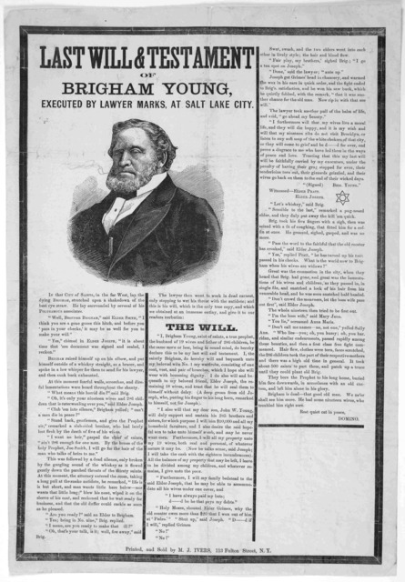 Last will & testament of Brigham Young executed by lawyer marks, at Salt Lake City ... New York. Printed and sold by M. J. Ivers. [n. d.].