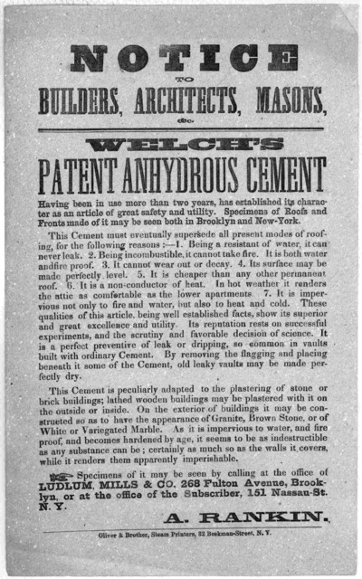 Notice to builders, architects, masons, &c. Welch's patent anhydrous cement ... New York Oliver & Brothers, Steam Printers, 82 Beekman-Street, [n. d.].