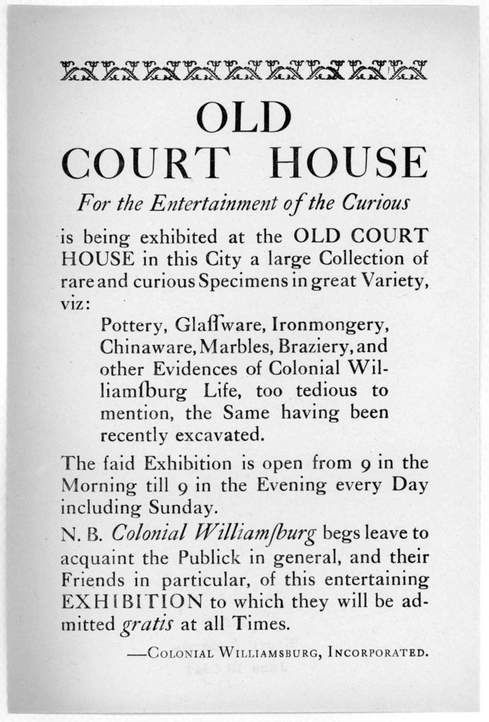 Old Court House. For the entertainment of the curious is being echibited at the Old Court House in this City a large collection of rare and curious specimens in great variety ... Colonial Williamsburg, Incorporated. [n. d.].