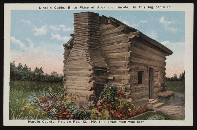 [Postcard Lincoln cabin, birth place of Abraham Lincoln. In this log cabin in Hardin County Kentucky, on Feb. 12, 1809, this great man was born.]