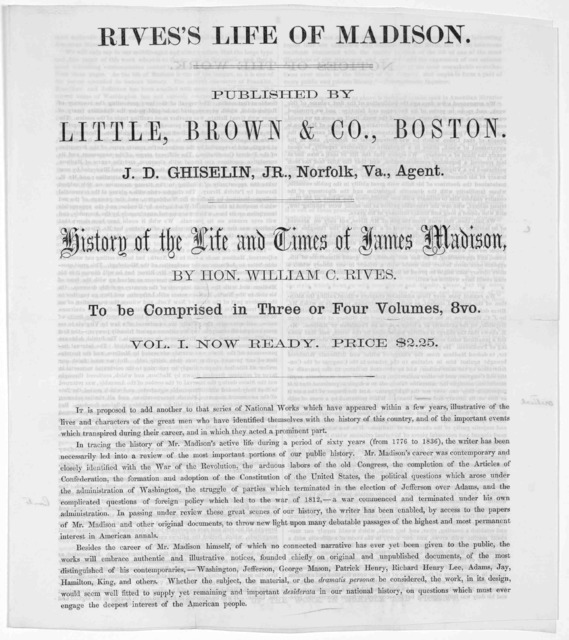 Rive's life of Madison. Published by Little, Brown & Co., Boston. J. D. Fiiselin, Jr. Norfolk, Va. agent History of the life and times of James Madison. by Hon. William C. Rives. To be comprised in three off our volumes. 8vo. Vol. 1. Now ready.