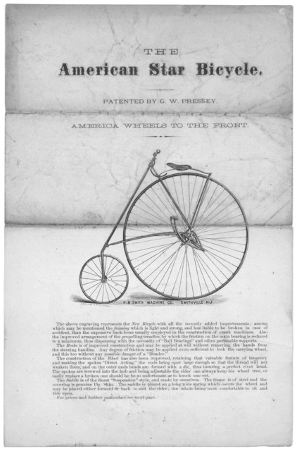 The American star bicycle. patented by G.W. Pressey. America wheels to the front ... Description and claims relating to the American star bicycle ... H. B. Smith Machine Co., Smithville, Burlington Co., N. J. [n. d.].