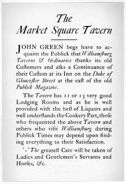 The Market Square Tavern. John Green begs leave to acquaint the publick that Williamsburg taverns & ordinaries thank its old customers and ask a continuance of their custom at its Inn on the Duke of Gloucester Street at the east of the old publi