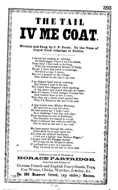 The tail iv me coat. Written and sung by J. F. Poole. To the tune of Cupid Took lodgings in Dublin. Horace Patridge, ... No. 105 Hanover Street, (up stairs,) Boston