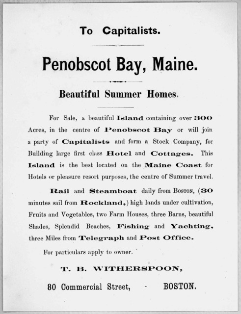 To capitalists. Penobscot Bay, Maine. Beautiful summer homes ... T. B. Witherspoon 80 Commercial street. Boston. [n. d.].