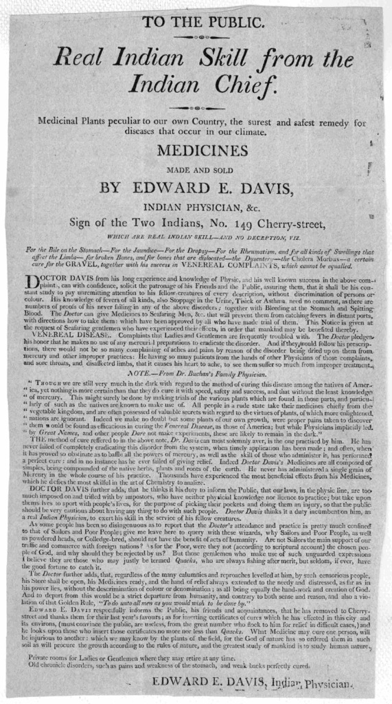To the public. Real Indian skill from the Indian chief. Medicinal plants peculiar to our own country, the surest and safest remedy for diseases that occur in our climate. Medicines made and sold by Edward E. Davis, Indian physician, &s. Sign of