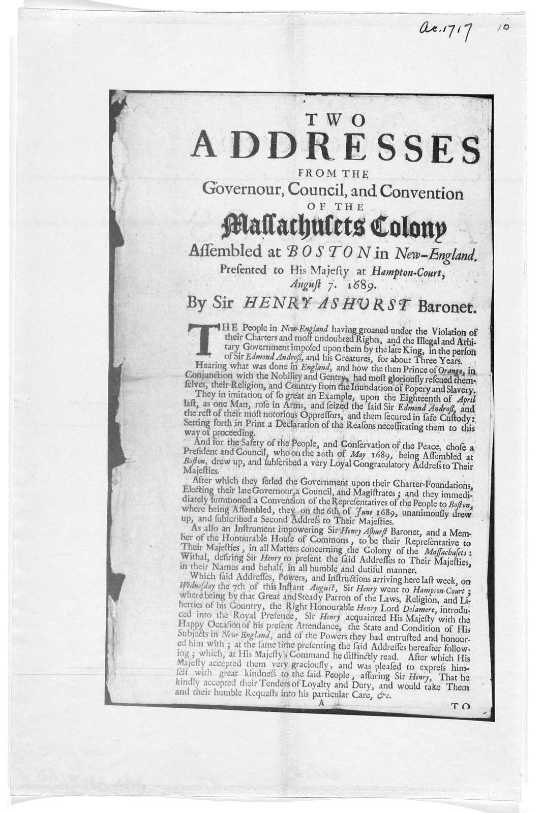Two addresses from the Governour, council and convention of the Massachusets Colony assembled at Boston in New-England. Presented to his majesty, at Hampton-Court, August 7, 1689. By Sir Henry Ashurst Baronet.