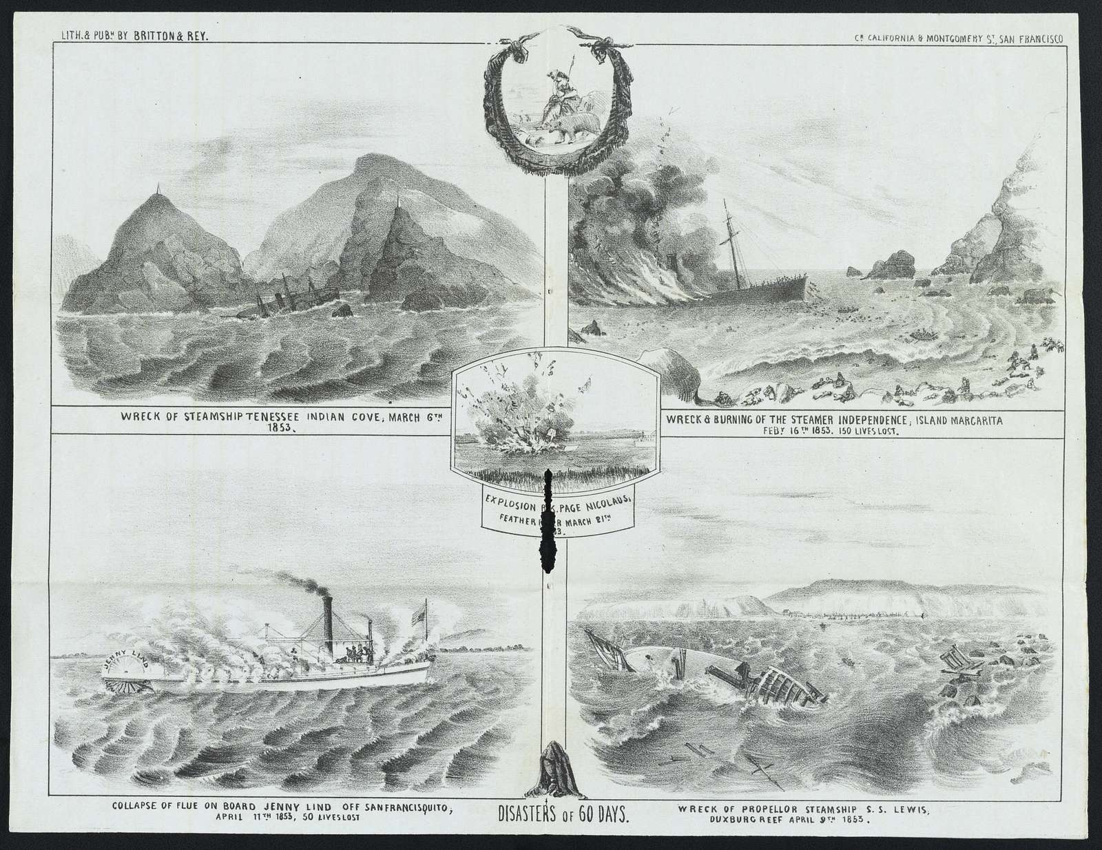 Disasters of 60 days : Wreck of Steamship Tennessee, Indian Cove, March 6th, 1853 ; Wreck & burning of the steamer Independence on the island of Margarita, Feby. 16th, 1853. 150 lives lost ; Collapse of flue on board Jenny Lind off San Francisquito, April 11th, 1853, 50 lives lost ; Wreck of propellor steamship S.S. Lewis, Duxburg Reef, April 9th, 1853 / / Lith. & pubh. by Britton & Rey, cr. California & Montgomery St., San Francisco.