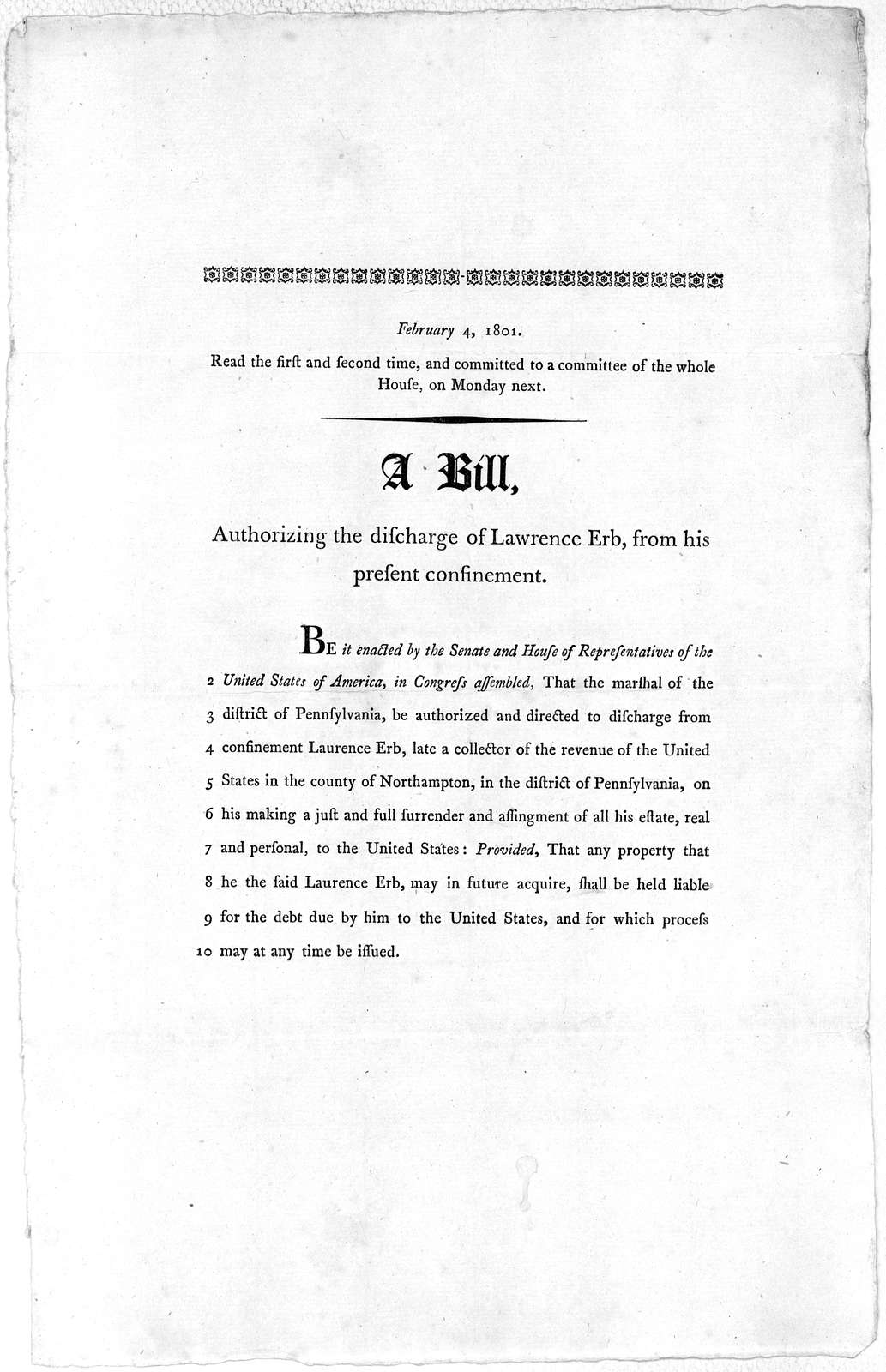 February 4, 1801. Read the first and second time, and committed to a committee of the whole House, on Monday next. A bill authorizing the discharge of Lawrence Erb, from his present confinement. [Washington 1801].