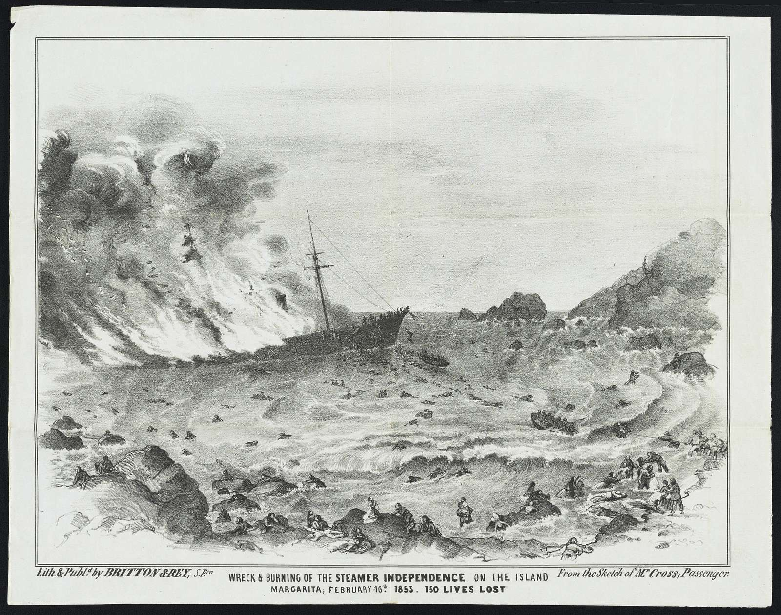 Wreck & burning of the steamer Independence on the island of Margarita, February 16th, 1853 ; 150 lives lost / / From the sketch of Mr. Cross, passenger ; Lith. & publd. by Britton & Rey, S. Fco.
