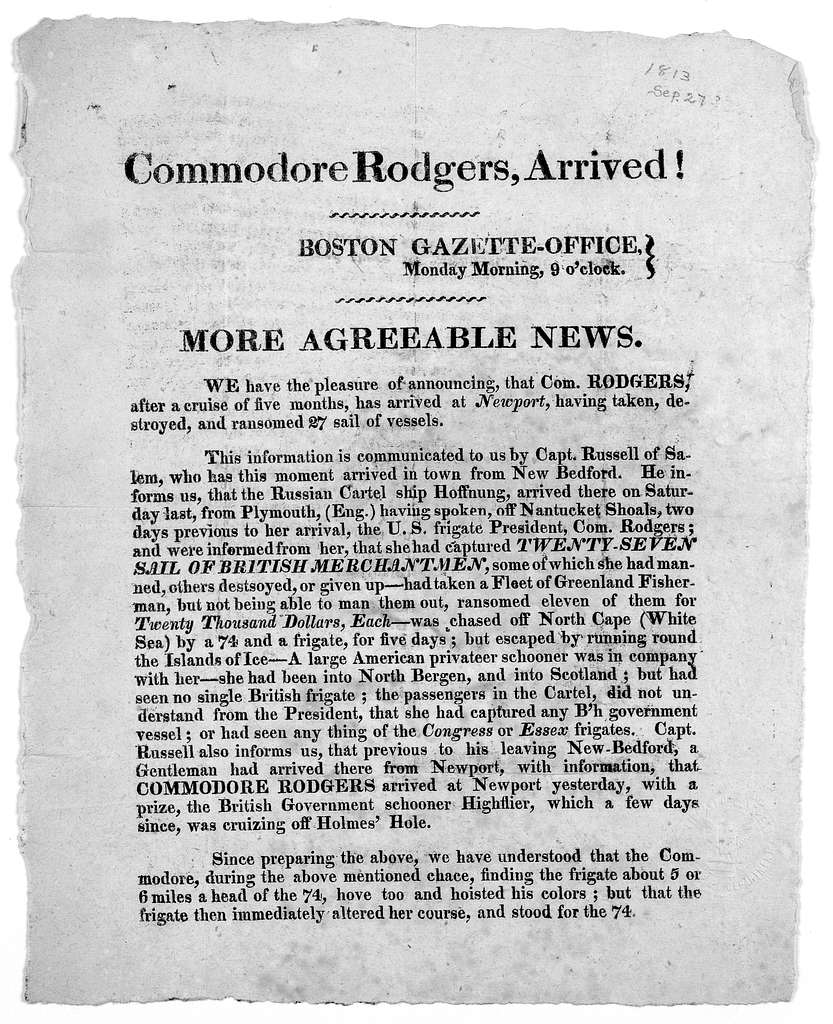 Commodore Rodgers, arrived! Boston Gazette-office. Monday morning 9 o'clock. More agreeable news. We have the pleasure of announcing that Com. Rodgers after a cruise of five months, has arrived at Newport, having taken, destroyed and ransomed 27