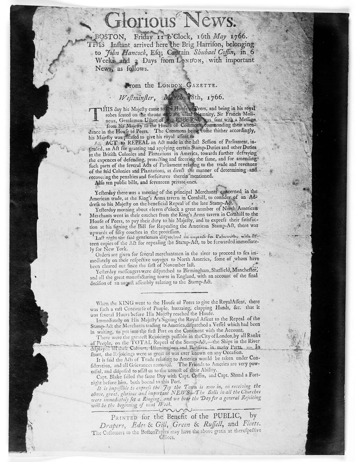 Glorious news. Boston. Friday 11 o'clock, 16th May 1766 This instant arrived here the Brig. Harrison, belonging to John Hancock, Esq; Captain Shubael Coffin, in 6 weeks and 2 days from London, with important news, as follows: From the London Gaz