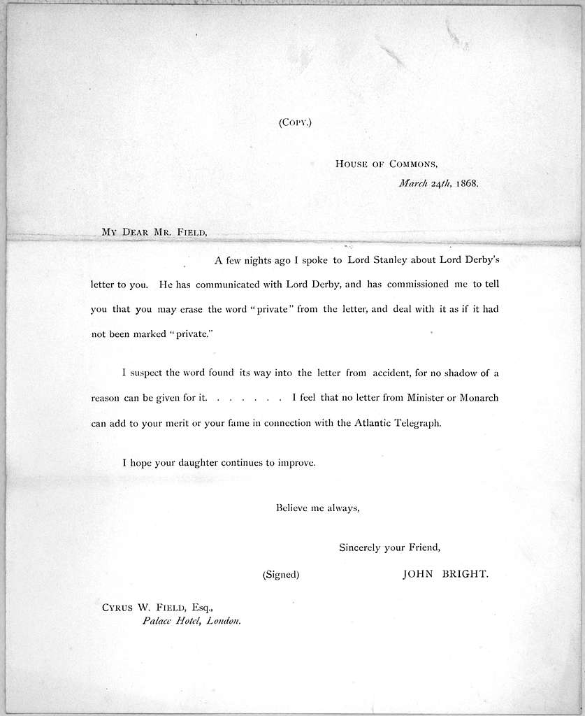 House of Commons. March 24th, 1868. My dear Mr. Field, A few nights ago I spoke to Lord Stanley about Lord Derby's letter to you ... John Bright.